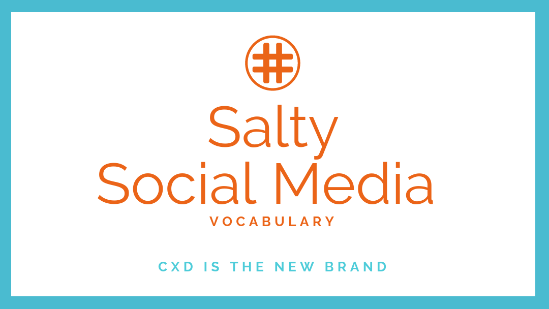 Salty Social Media Vocabulary: CxD is the New Brand